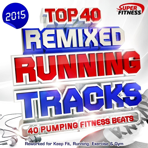 Top 40 Running Tracks Remixed: 40 Pumping Fitness Beats - Reworked for Keep Fit, Running, Exercise & Gym